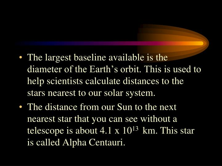 The largest baseline available is the diameter of the Earth's orbit. This is used to help scientists calculate distances to the stars nearest to our solar system.