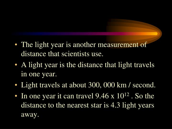 The light year is another measurement of distance that scientists use.