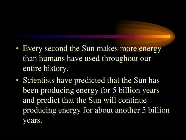 Every second the Sun makes more energy than humans have used throughout our entire history.
