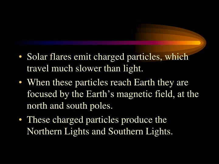 Solar flares emit charged particles, which travel much slower than light.