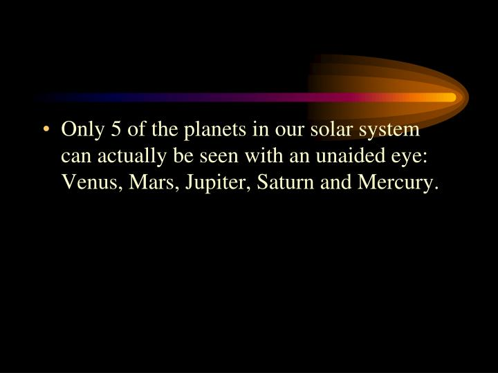 Only 5 of the planets in our solar system can actually be seen with an unaided eye: Venus, Mars, Jupiter, Saturn and Mercury.