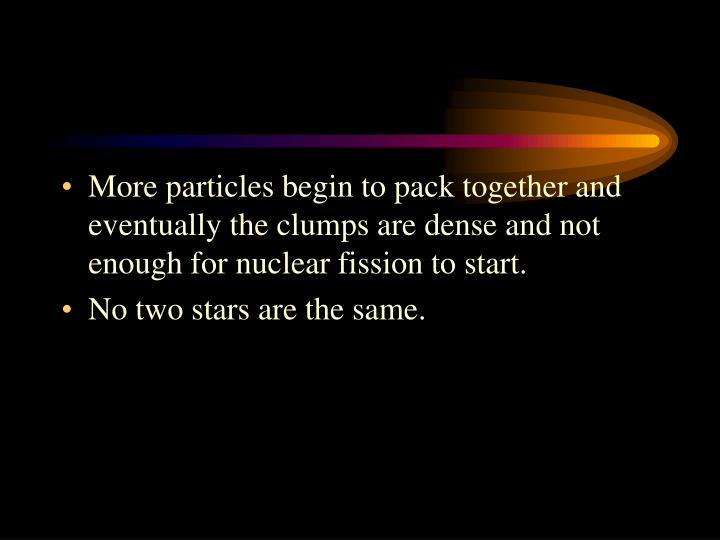 More particles begin to pack together and eventually the clumps are dense and not enough for nuclear fission to start.