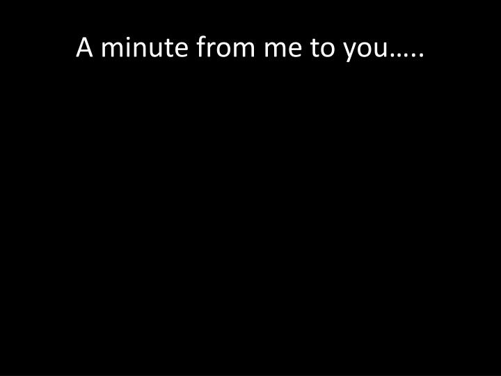 A minute from me to you…..
