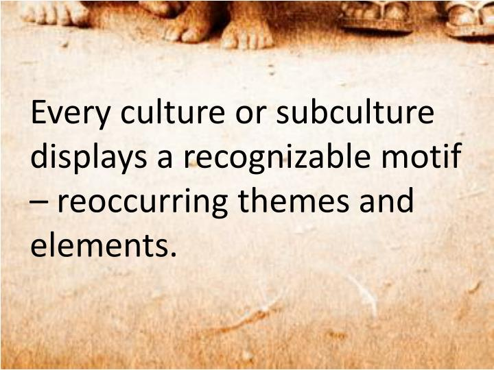 Every culture or subculture displays a recognizable motif – reoccurring themes and elements.