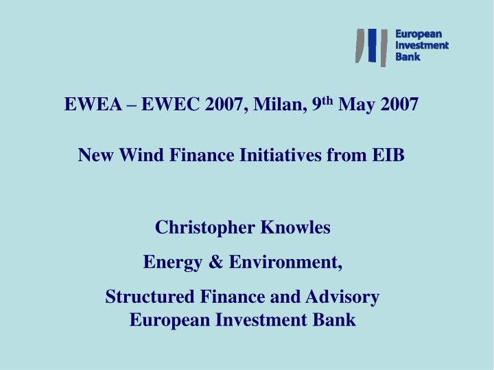 Ewea ewec 2007 milan 9 th may 2007 new wind finance initiatives from eib