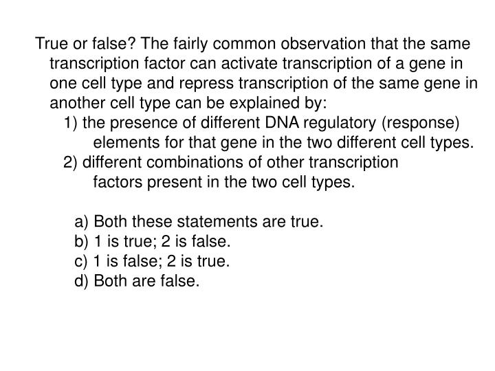 True or false? The fairly common observation that the same transcription factor can activate transcription of a gene in one cell type and repress transcription of the same gene in another cell type can be explained by: