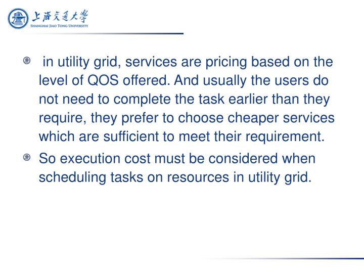 in utility grid, services are pricing based on the level of QOS offered. And usually the users do not need to complete the task earlier than they require, they prefer to choose cheaper services which are sufficient to meet their requirement.