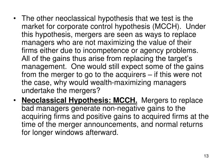 The other neoclassical hypothesis that we test is the market for corporate control hypothesis (MCCH).  Under this hypothesis, mergers are seen as ways to replace managers who are not maximizing the value of their firms either due to incompetence or agency problems.  All of the gains thus arise from replacing the target's management.  One would still expect some of the gains from the merger to go to the acquirers – if this were not the case, why would wealth-maximizing managers undertake the mergers?