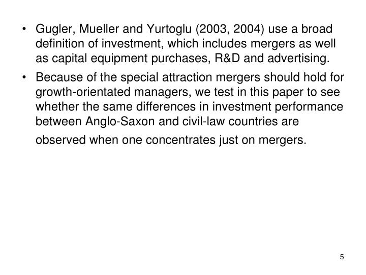 Gugler, Mueller and Yurtoglu (2003, 2004) use a broad definition of investment, which includes mergers as well as capital equipment purchases, R&D and advertising.