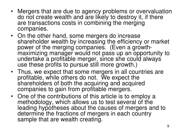 Mergers that are due to agency problems or overvaluation do not create wealth and are likely to destroy it, if there are transactions costs in combining the merging companies.