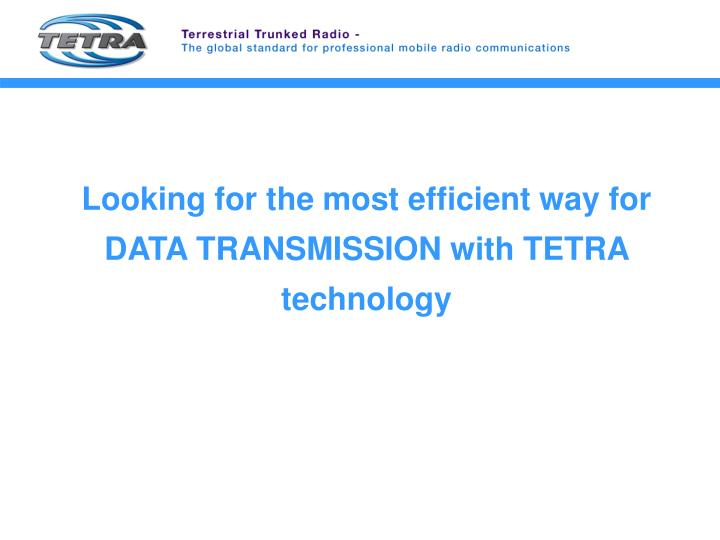 Looking for the most efficient way for DATA TRANSMISSION with TETRA technology