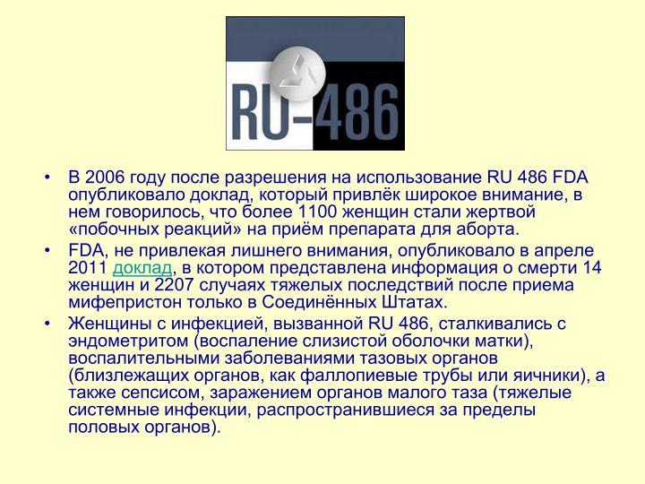 В 2006 году после разрешения на использование RU 486 FDA опубликовало доклад, который привлёк широкое внимание, в нем говорилось, что более 1100 женщин стали жертвой «побочных реакций» на приём препарата для аборта.