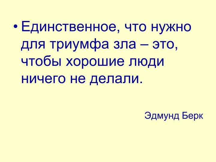 Единственное, что нужно для триумфа зла – это, чтобы хорошие люди ничего не делали.