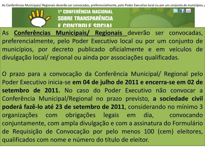 As Conferências Municipais/ Regionais deverão ser convocadas, preferencialmente, pelo Poder Executivo local ou por um conjunto de municípios, por decreto publicado oficialmente e em veículos de divulgação local/ regional ou ainda por associações qualificadas. O prazo para a convocação da Conferência Municipal/ Regional pelo Poder Executivo inicia-se em 04 de julho de 2011 e encerra-se em 02 de setembro de 2011. No caso do Poder Executivo não convocar a Conferência Municipal/Regional no prazo previsto, a sociedade civil poderá fazê-lo até 23 de setembro de 2011, considerando no mínimo 3 organizações com obrigações legais em dia,  convocando conjuntamente, com ampla divulgação e com a assinatura do Formulário de Requisição de Convocação por pelo menos 100 (cem) eleitores, qualificados com nome e número do título de eleitor.