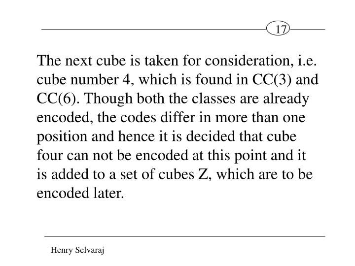 The next cube is taken for consideration, i.e. cube number 4, which is found in CC(3) and CC(6). Though both the classes are already encoded, the codes differ in more than one position and hence it is decided that cube four can not be encoded at this point and it is added to a set of cubes Z, which are to be encoded later.