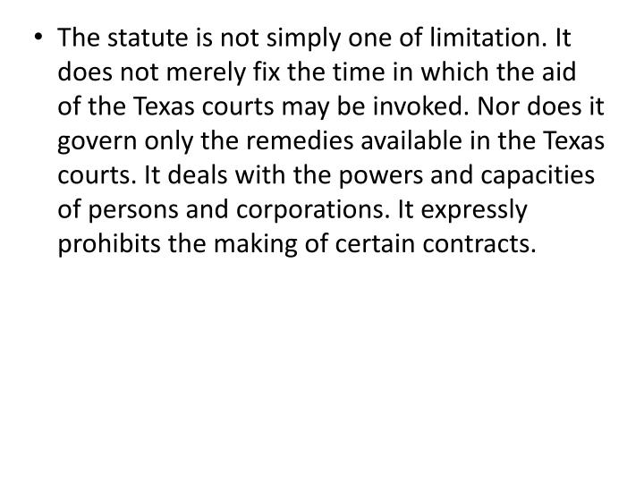The statute is not simply one of limitation. It does not merely fix the time in which the aid of the Texas courts may be invoked. Nor does it govern only the remedies available in the Texas courts. It deals with the powers and capacities of persons and corporations. It expressly prohibits the making of certain contracts.