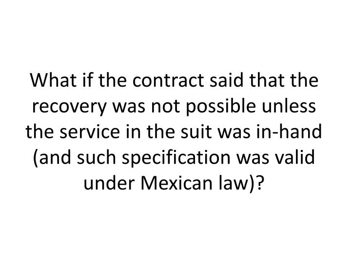 What if the contract said that the recovery was not possible unless the service in the suit was in-hand (and such specification was valid under Mexican law)?