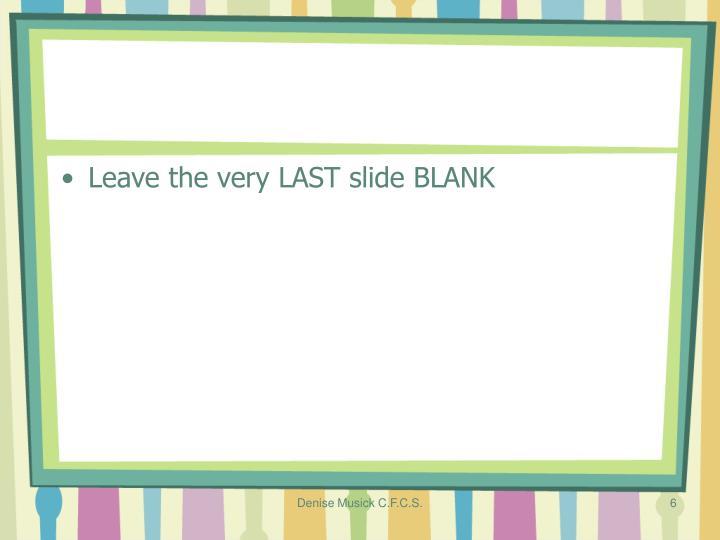 Leave the very LAST slide BLANK