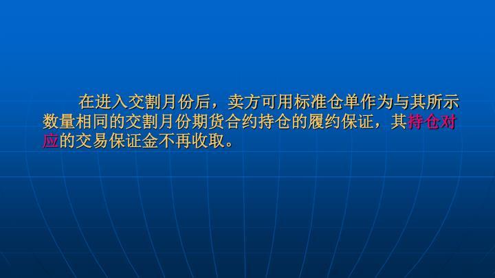 在进入交割月份后,卖方可用标准仓单作为与其所示数量相同的交割月份期货合约持仓的履约保证,其