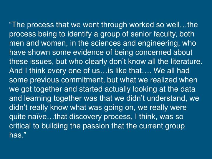 """""""The process that we went through worked so well…the process being to identify a group of senior faculty, both men and women, in the sciences and engineering, who have shown some evidence of being concerned about these issues, but who clearly don't know all the literature. And I think every one of us…is like that…. We all had some previous commitment, but what we realized when we got together and started actually looking at the data and learning together was that we didn't understand, we didn't really know what was going on, we really were quite naïve…that discovery process, I think, was so critical to building the passion that the current group has."""""""