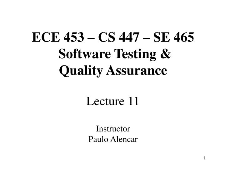 Ece 453 cs 447 se 465 software testing quality assurance lecture 11 instructor paulo alencar