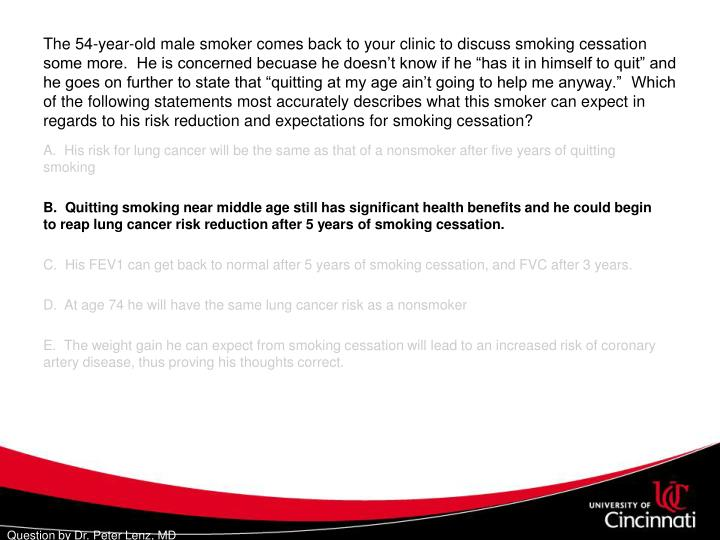 "The 54-year-old male smoker comes back to your clinic to discuss smoking cessation some more.  He is concerned becuase he doesn't know if he ""has it in himself to quit"" and he goes on further to state that ""quitting at my age ain't going to help me anyway.""  Which of the following statements most accurately describes what this smoker can expect in regards to his risk reduction and expectations for smoking cessation?"
