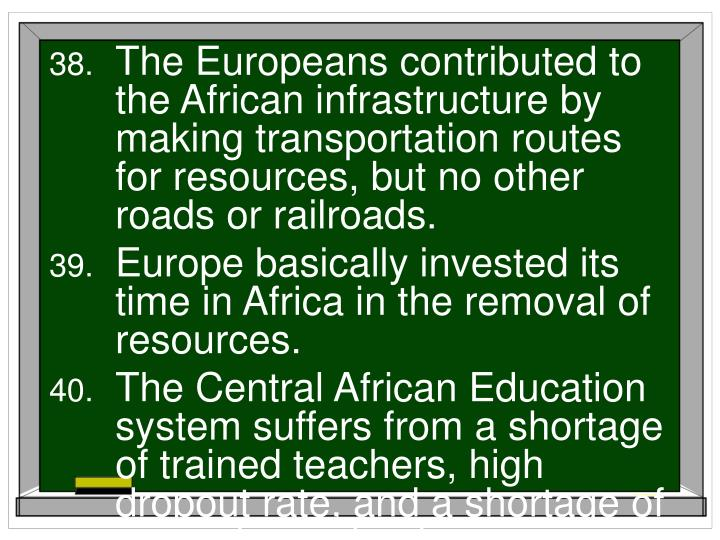 The Europeans contributed to the African infrastructure by making transportation routes for resources, but no other roads or railroads.