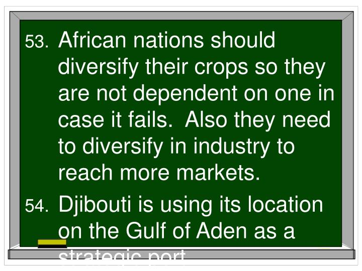 African nations should diversify their crops so they are not dependent on one in case it fails.  Also they need to diversify in industry to reach more markets.
