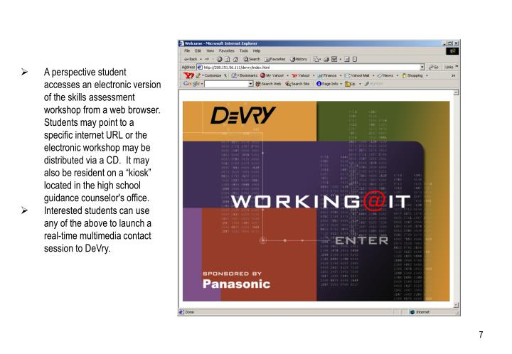 """A perspective student accesses an electronic version of the skills assessment workshop from a web browser.  Students may point to a specific internet URL or the electronic workshop may be distributed via a CD.  It may also be resident on a """"kiosk"""" located in the high school guidance counselor's office."""