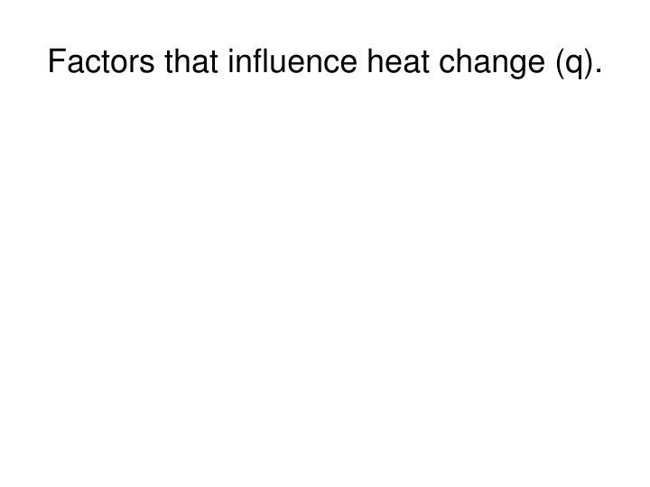 Factors that influence heat change (q).