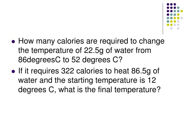 How many calories are required to change the temperature of 22.5g of water from 86degreesC to 52 degrees C?