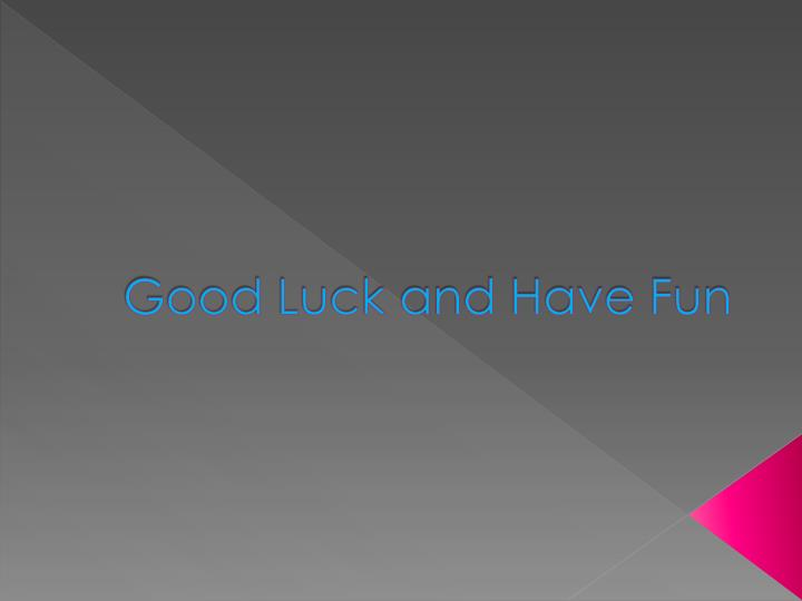 Good Luck and Have Fun