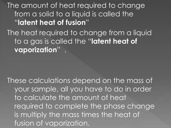 The amount of heat required to change from a solid to a liquid is called the ""