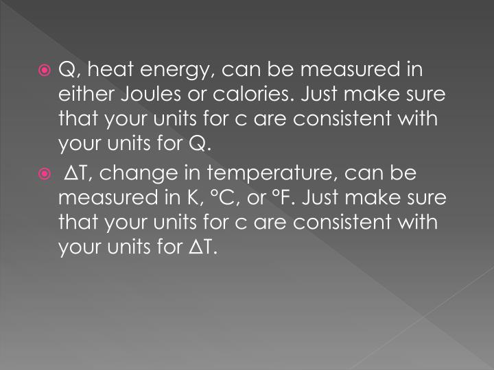 Q, heat energy, can be measured in either Joules or calories. Just make sure that your units for c are consistent with your units for Q.