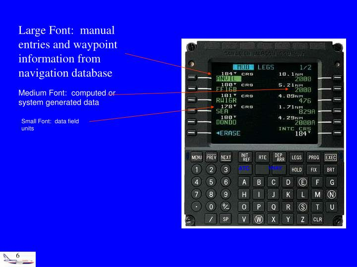 Large Font:  manual entries and waypoint information from navigation database