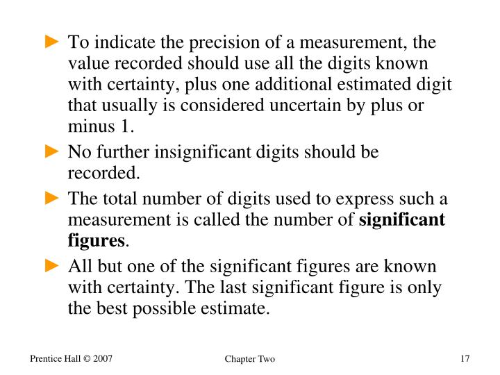 To indicate the precision of a measurement, the value recorded should use all the digits known with certainty, plus one additional estimated digit that usually is considered uncertain by plus or minus 1.