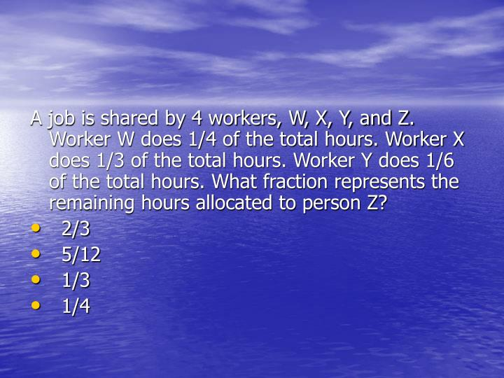A job is shared by 4 workers, W, X, Y, and Z. Worker W does 1/4 of the total hours. Worker X does 1/3 of the total hours. Worker Y does 1/6 of the total hours. What fraction represents the remaining hours allocated to person Z?