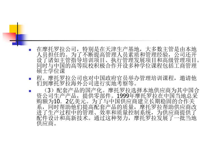 在摩托罗拉公司,特别是在天津生产基地,大多数主管是由本地人员担任的。为了不断提高管理人员素质和管理经验,公司还开设了诸如主管指导培训项目、执行管理发展项目和高级管理项目。同时与中国的高等院校积极合作开设多种学位课程包括工商管理硕士学位课