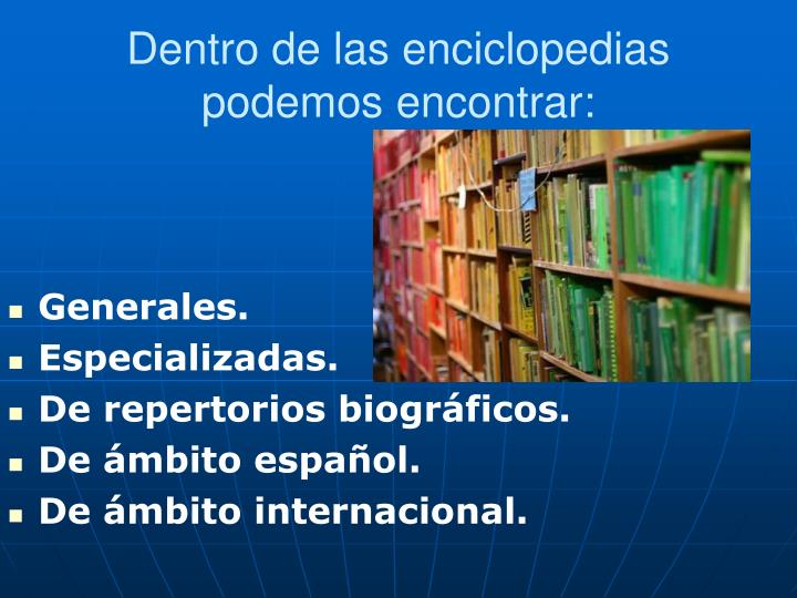 Dentro de las enciclopedias podemos encontrar: