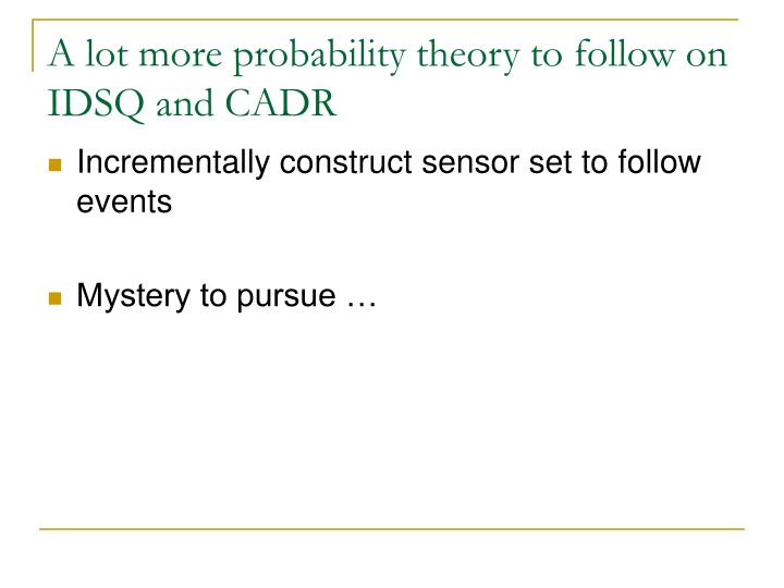 A lot more probability theory to follow on IDSQ and CADR