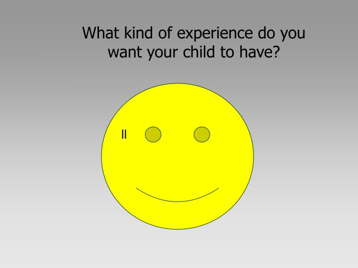 What kind of experience do you want your child to have?