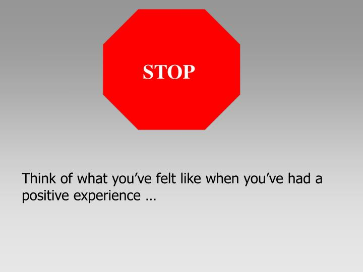 Think of what you've felt like when you've had a positive experience