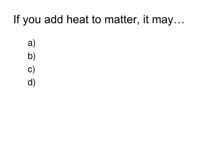 If you add heat to matter, it may…