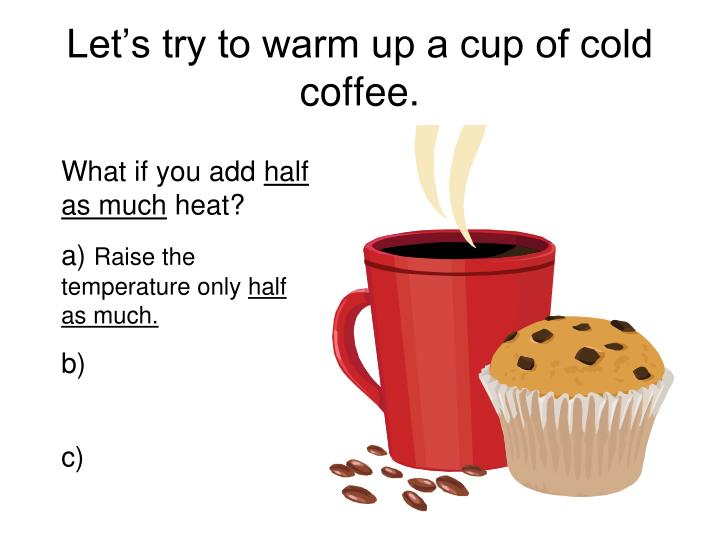 Let's try to warm up a cup of cold coffee.