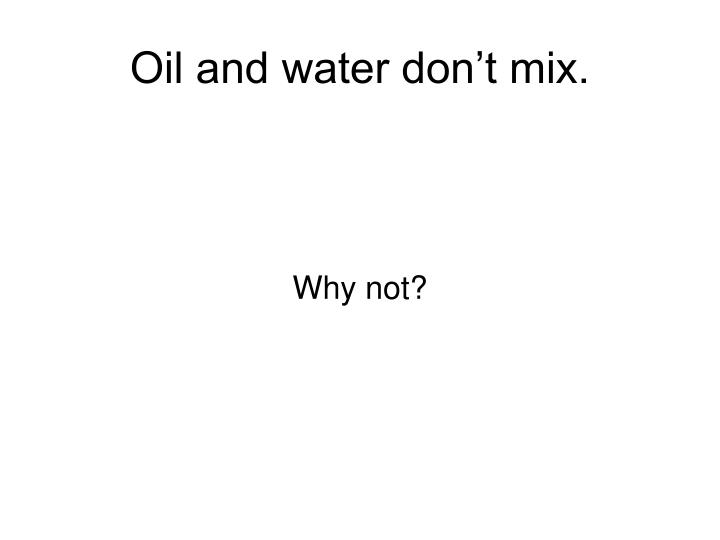 Oil and water don't mix.