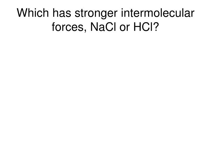 Which has stronger intermolecular forces, NaCl or HCl?