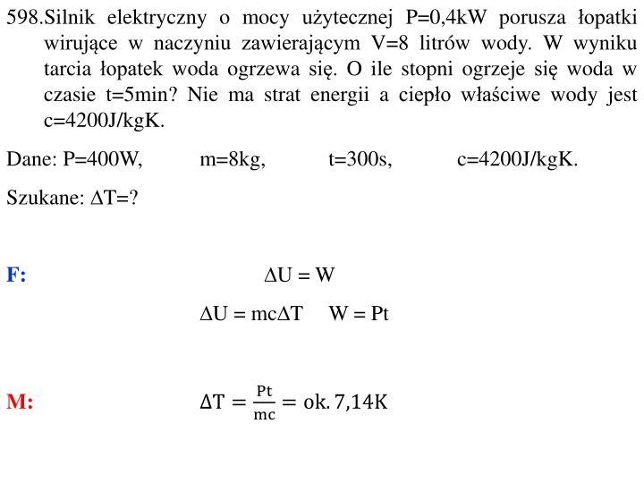 598.Silnik elektryczny o mocy użytecznej P=0,4kW porusza łopatki wirujące w naczyniu zawierającym V=8 litrów wody. W wyniku tarcia łopatek woda ogrzewa się. O ile stopni ogrzeje się woda w czasie t=5min? Nie ma strat energii a ciepło właściwe wody jest c=4200J/