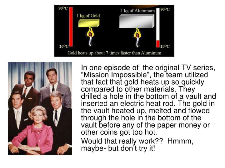 "In one episode of  the original TV series, ""Mission Impossible"", the team utilized that fact that gold heats up so quickly compared to other materials. They drilled a hole in the bottom of a vault and inserted an electric heat rod. The gold in the vault heated up, melted and flowed through the hole in the bottom of the vault before any of the paper money or other coins got too hot."