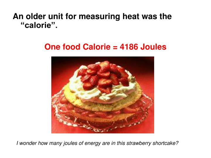 "An older unit for measuring heat was the ""calorie""."