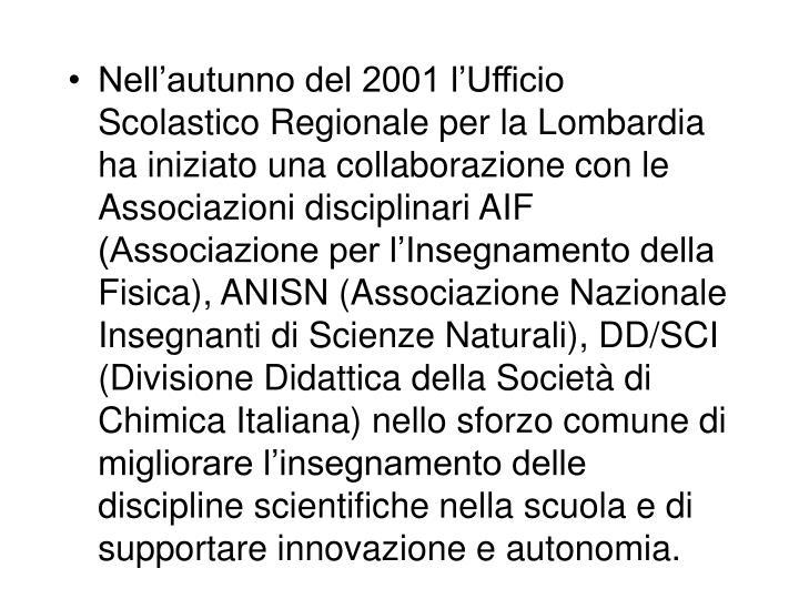 Nell'autunno del 2001 l'Ufficio Scolastico Regionale per la Lombardia ha iniziato una collaborazione con le Associazioni disciplinari AIF (Associazione per l'Insegnamento della Fisica), ANISN (Associazione Nazionale Insegnanti di Scienze Naturali), DD/SCI (Divisione Didattica della Società di Chimica Italiana) nello sforzo comune di migliorare l'insegnamento delle discipline scientifiche nella scuola e di supportare innovazione e autonomia.